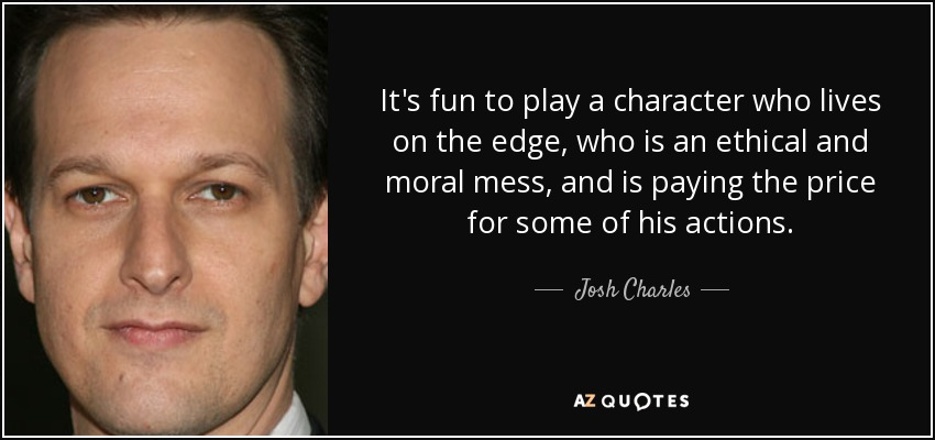 It's fun to play a character who lives on the edge, who is an ethical and moral mess, and is paying the price for some of his actions. - Josh Charles