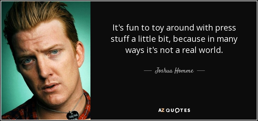 It's fun to toy around with press stuff a little bit, because in many ways it's not a real world. - Joshua Homme