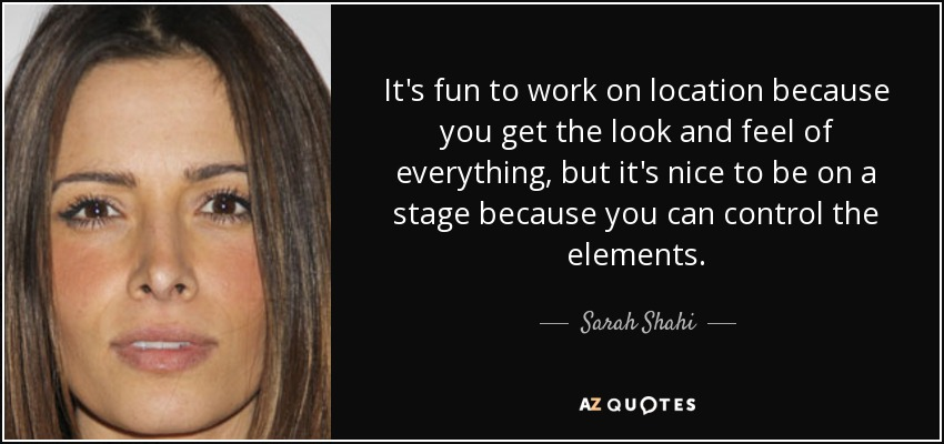 It's fun to work on location because you get the look and feel of everything, but it's nice to be on a stage because you can control the elements. - Sarah Shahi