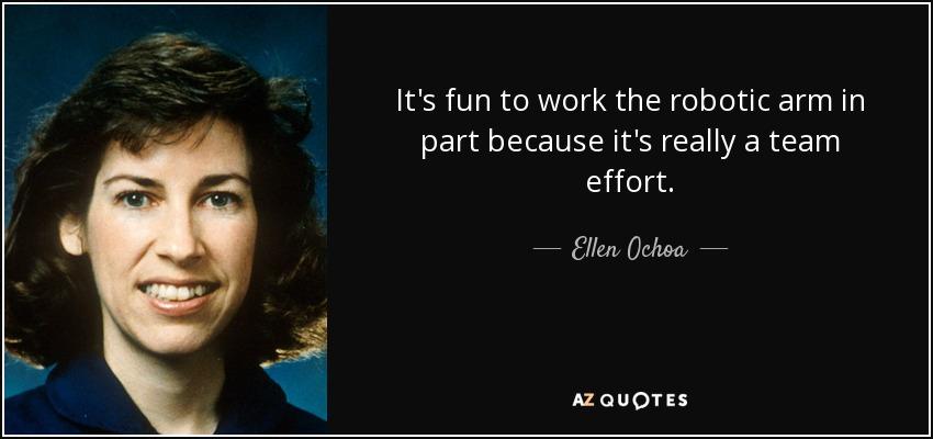 It's fun to work the robotic arm in part because it's really a team effort. - Ellen Ochoa