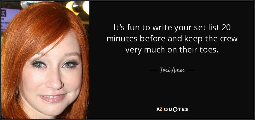 It's fun to write your set list 20 minutes before and keep the crew very much on their toes. - Tori Amos