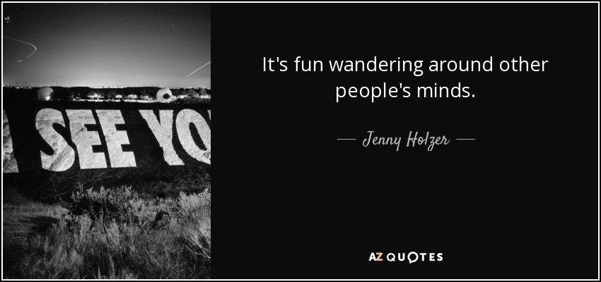 It's fun wandering around other people's minds. - Jenny Holzer