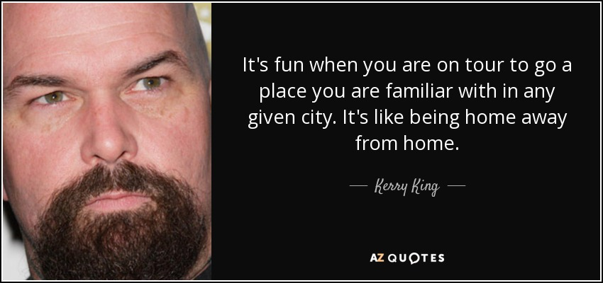 It's fun when you are on tour to go a place you are familiar with in any given city. It's like being home away from home. - Kerry King