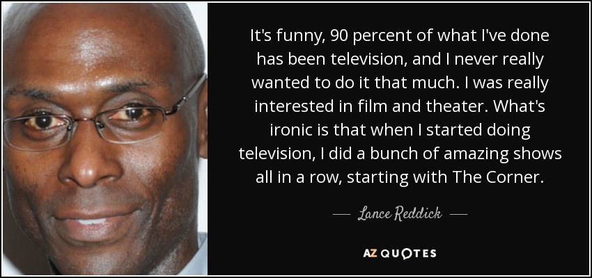 It's funny, 90 percent of what I've done has been television, and I never really wanted to do it that much. I was really interested in film and theater. What's ironic is that when I started doing television, I did a bunch of amazing shows all in a row, starting with The Corner. - Lance Reddick