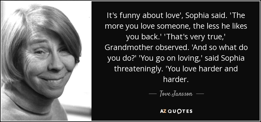 It's funny about love', Sophia said. 'The more you love someone, the less he likes you back.' 'That's very true,' Grandmother observed. 'And so what do you do?' 'You go on loving,' said Sophia threateningly. 'You love harder and harder. - Tove Jansson