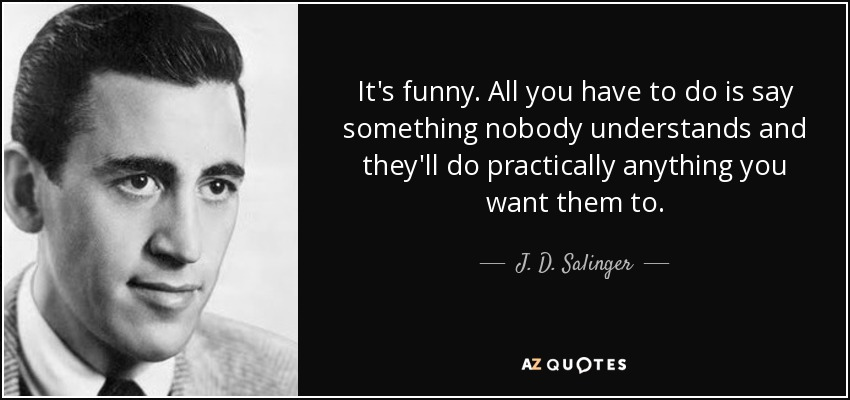 It's funny. All you have to do is say something nobody understands and they'll do practically anything you want them to. - J. D. Salinger