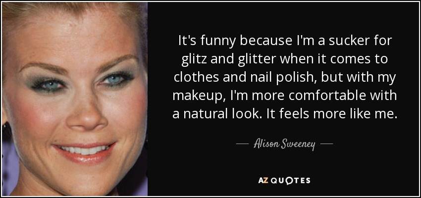 It's funny because I'm a sucker for glitz and glitter when it comes to clothes and nail polish, but with my makeup, I'm more comfortable with a natural look. It feels more like me. - Alison Sweeney