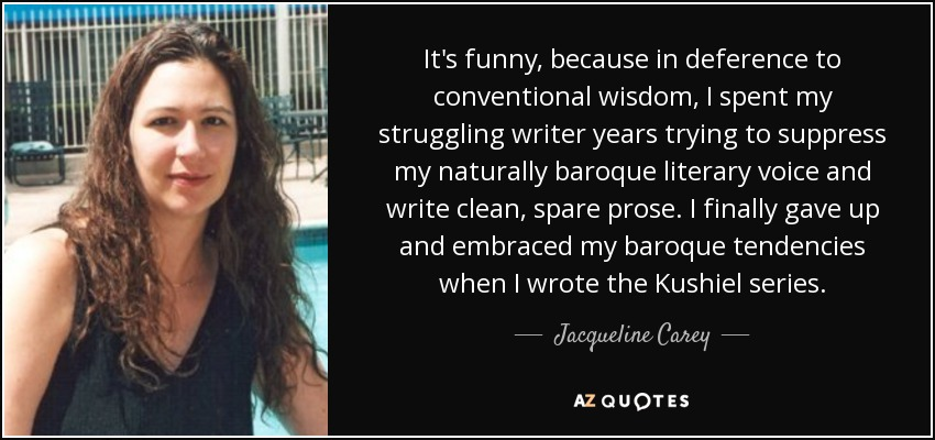 It's funny, because in deference to conventional wisdom, I spent my struggling writer years trying to suppress my naturally baroque literary voice and write clean, spare prose. I finally gave up and embraced my baroque tendencies when I wrote the Kushiel series. - Jacqueline Carey