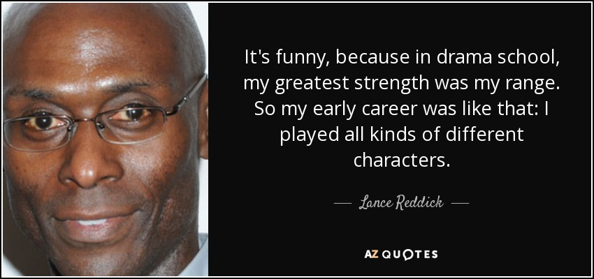 It's funny, because in drama school, my greatest strength was my range. So my early career was like that: I played all kinds of different characters. - Lance Reddick