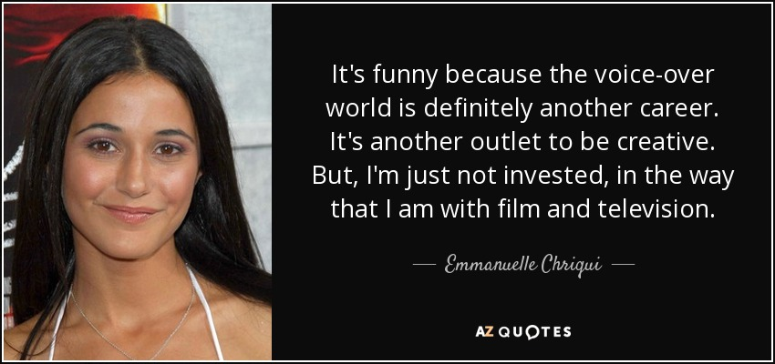It's funny because the voice-over world is definitely another career. It's another outlet to be creative. But, I'm just not invested, in the way that I am with film and television. - Emmanuelle Chriqui