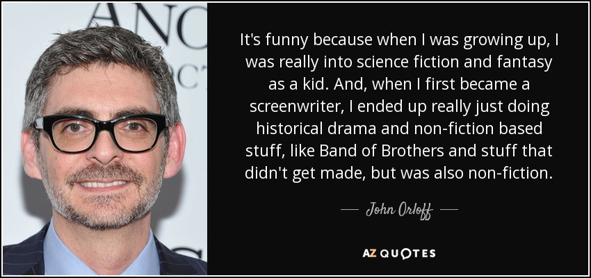 It's funny because when I was growing up, I was really into science fiction and fantasy as a kid. And, when I first became a screenwriter, I ended up really just doing historical drama and non-fiction based stuff, like Band of Brothers and stuff that didn't get made, but was also non-fiction. - John Orloff