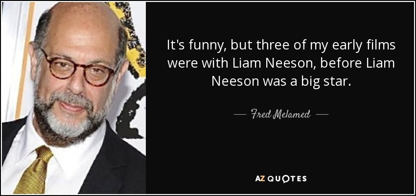 It's funny, but three of my early films were with Liam Neeson, before Liam Neeson was a big star. - Fred Melamed