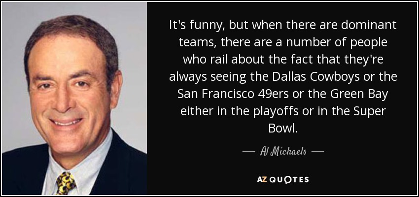It's funny, but when there are dominant teams, there are a number of people who rail about the fact that they're always seeing the Dallas Cowboys or the San Francisco 49ers or the Green Bay either in the playoffs or in the Super Bowl. - Al Michaels
