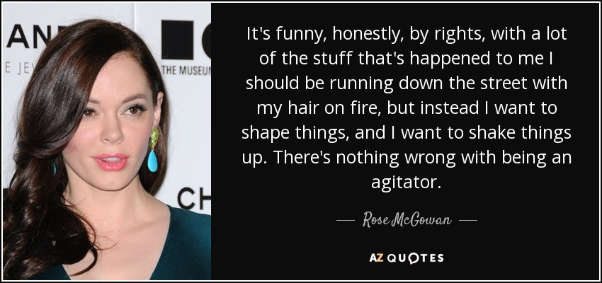 It's funny, honestly, by rights, with a lot of the stuff that's happened to me I should be running down the street with my hair on fire, but instead I want to shape things, and I want to shake things up. There's nothing wrong with being an agitator. - Rose McGowan