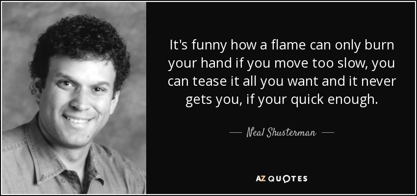 It's funny how a flame can only burn your hand if you move too slow, you can tease it all you want and it never gets you, if your quick enough. - Neal Shusterman