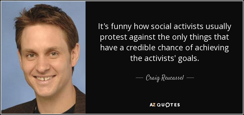 It's funny how social activists usually protest against the only things that have a credible chance of achieving the activists' goals. - Craig Reucassel