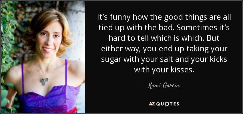 It's funny how the good things are all tied up with the bad. Sometimes it's hard to tell which is which. But either way, you end up taking your sugar with your salt and your kicks with your kisses. - Kami Garcia