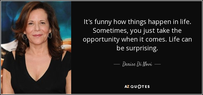 Denise Di Novi Quote It S Funny How Things Happen In Life