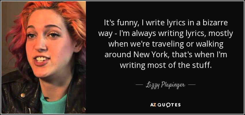 It's funny, I write lyrics in a bizarre way - I'm always writing lyrics, mostly when we're traveling or walking around New York, that's when I'm writing most of the stuff. - Lizzy Plapinger