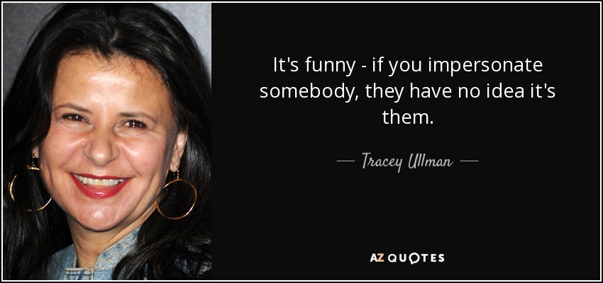 It's funny - if you impersonate somebody, they have no idea it's them. - Tracey Ullman