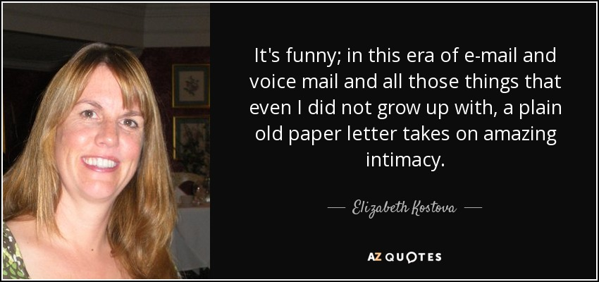 It's funny; in this era of e-mail and voice mail and all those things that even I did not grow up with, a plain old paper letter takes on amazing intimacy. - Elizabeth Kostova