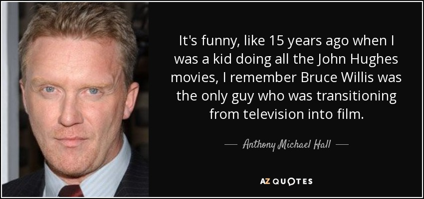 It's funny, like 15 years ago when I was a kid doing all the John Hughes movies, I remember Bruce Willis was the only guy who was transitioning from television into film. - Anthony Michael Hall