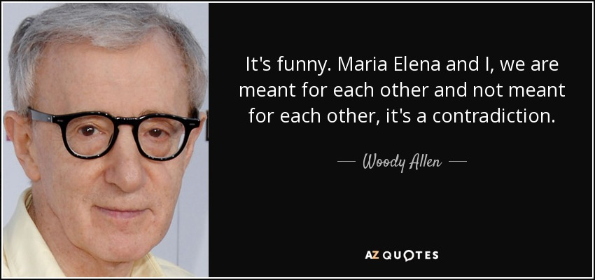 It's funny. Maria Elena and I, we are meant for each other and not meant for each other, it's a contradiction. - Woody Allen