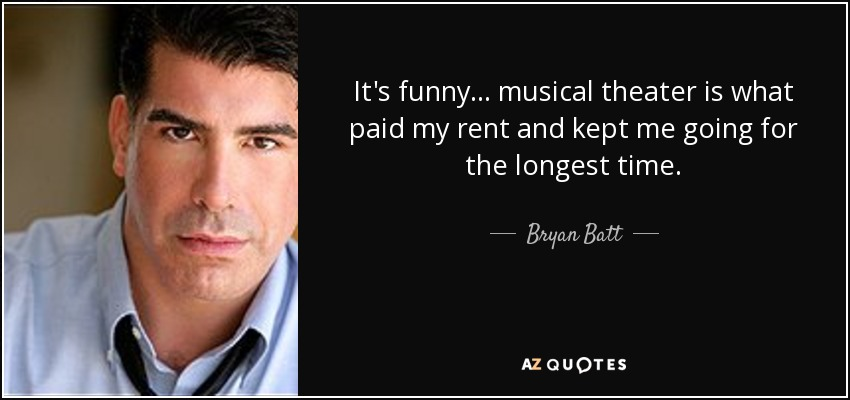 Bryan Batt Quote It S Funny Musical Theater Is What Paid My Rent And