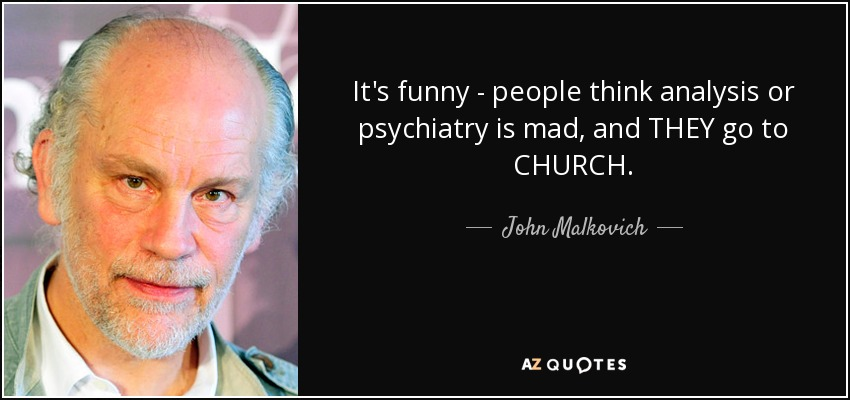 It's funny - people think analysis or psychiatry is mad, and THEY go to CHURCH. - John Malkovich