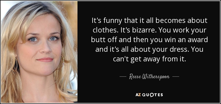 It's funny that it all becomes about clothes. It's bizarre. You work your butt off and then you win an award and it's all about your dress. You can't get away from it. - Reese Witherspoon