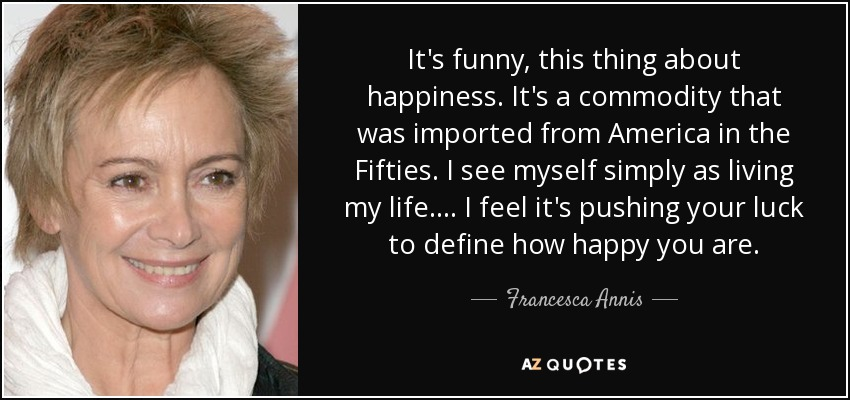 It's funny, this thing about happiness. It's a commodity that was imported from America in the Fifties. I see myself simply as living my life. . . . I feel it's pushing your luck to define how happy you are. - Francesca Annis