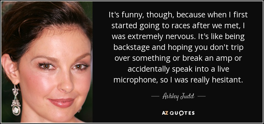 It's funny, though, because when I first started going to races after we met, I was extremely nervous. It's like being backstage and hoping you don't trip over something or break an amp or accidentally speak into a live microphone, so I was really hesitant. - Ashley Judd