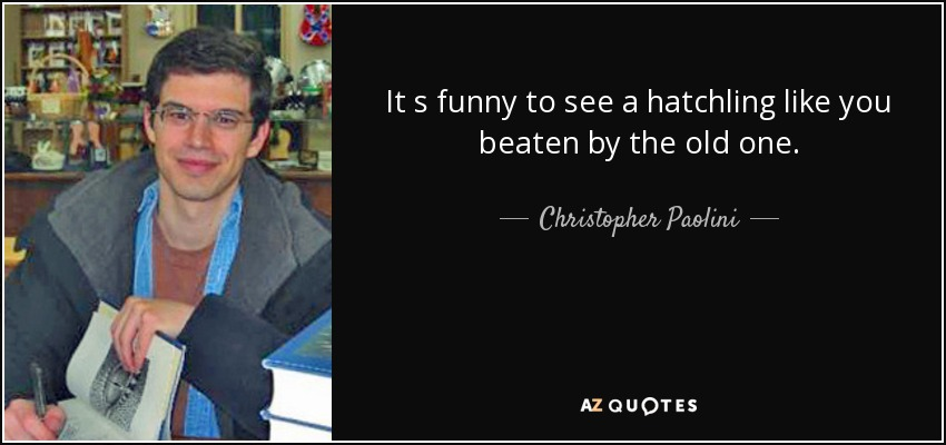 It s funny to see a hatchling like you beaten by the old one. - Christopher Paolini