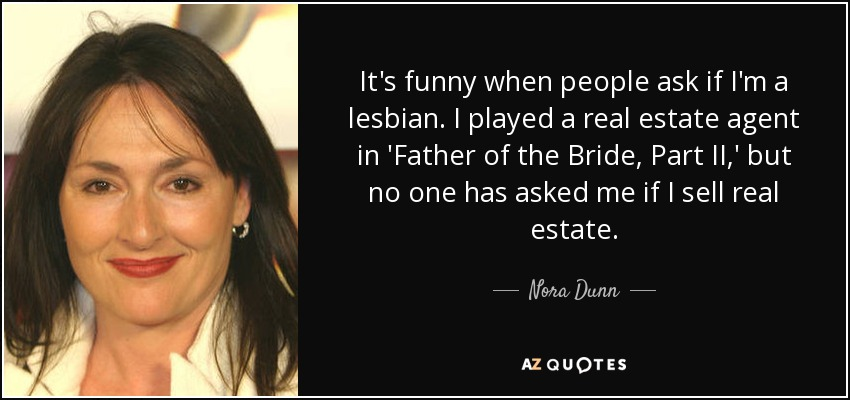 It's funny when people ask if I'm a lesbian. I played a real estate agent in 'Father of the Bride, Part II,' but no one has asked me if I sell real estate. - Nora Dunn