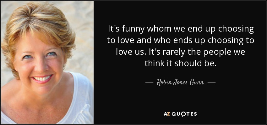 It's funny whom we end up choosing to love and who ends up choosing to love us. It's rarely the people we think it should be. - Robin Jones Gunn