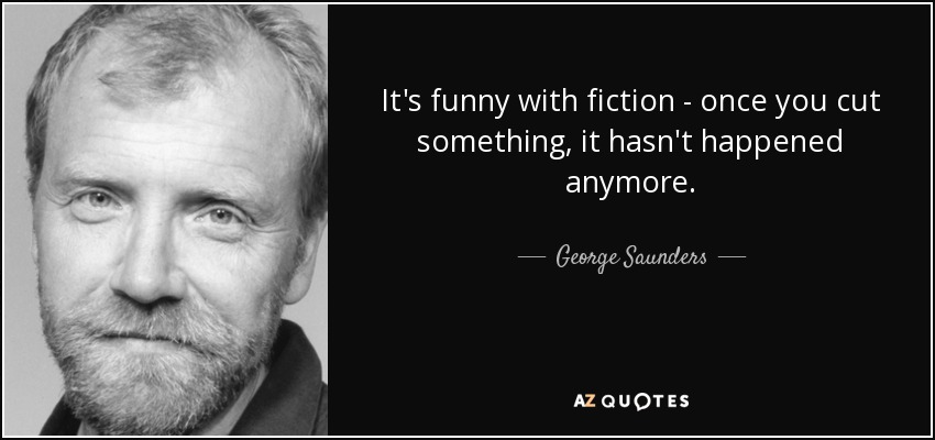 It's funny with fiction - once you cut something, it hasn't happened anymore. - George Saunders