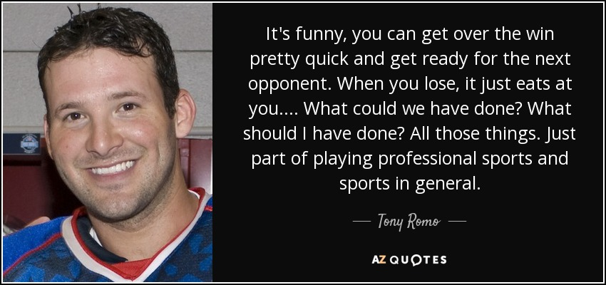 It's funny, you can get over the win pretty quick and get ready for the next opponent. When you lose, it just eats at you.... What could we have done? What should I have done? All those things. Just part of playing professional sports and sports in general. - Tony Romo