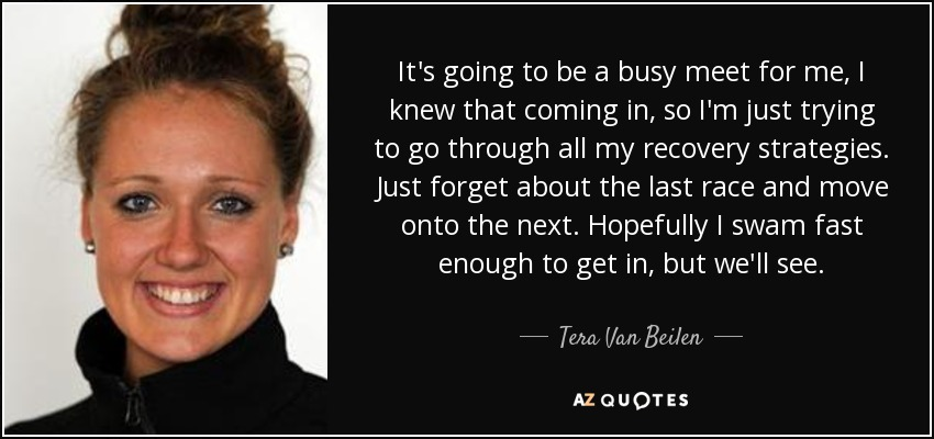 It's going to be a busy meet for me, I knew that coming in, so I'm just trying to go through all my recovery strategies. Just forget about the last race and move onto the next. Hopefully I swam fast enough to get in, but we'll see. - Tera Van Beilen