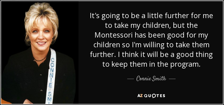 It's going to be a little further for me to take my children, but the Montessori has been good for my children so I'm willing to take them further. I think it will be a good thing to keep them in the program. - Connie Smith