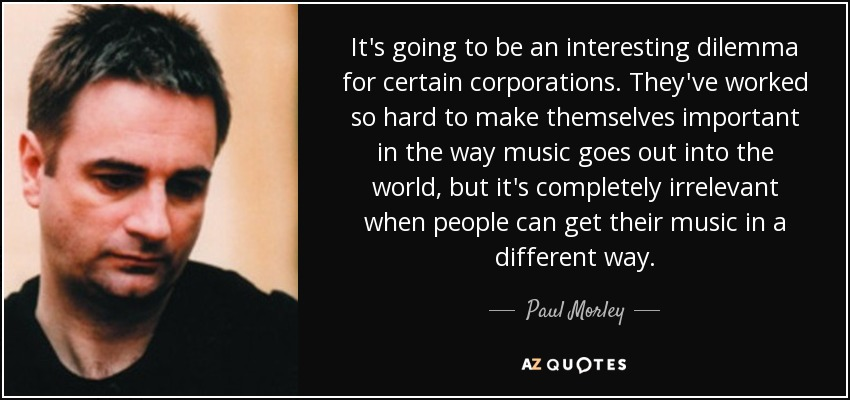 It's going to be an interesting dilemma for certain corporations. They've worked so hard to make themselves important in the way music goes out into the world, but it's completely irrelevant when people can get their music in a different way. - Paul Morley