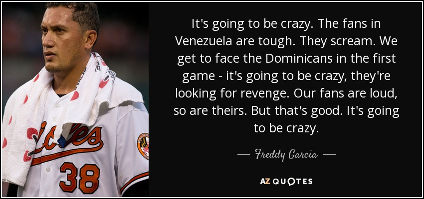 It's going to be crazy. The fans in Venezuela are tough. They scream. We get to face the Dominicans in the first game - it's going to be crazy, they're looking for revenge. Our fans are loud, so are theirs. But that's good. It's going to be crazy. - Freddy Garcia