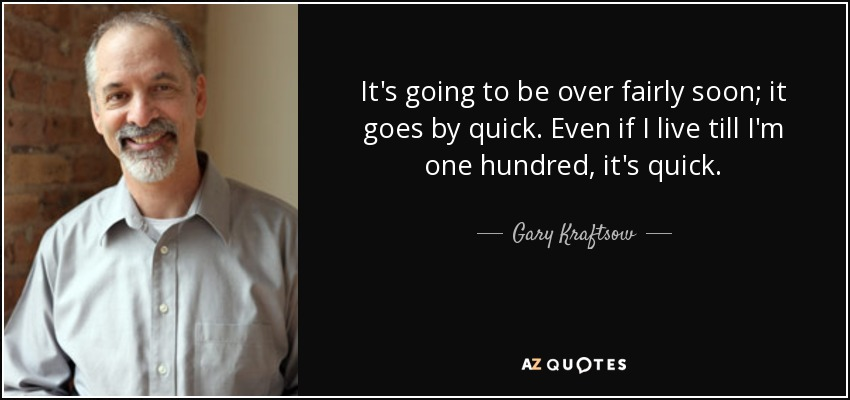 It's going to be over fairly soon; it goes by quick. Even if I live till I'm one hundred, it's quick. - Gary Kraftsow