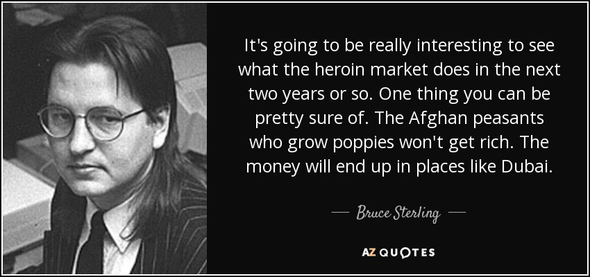 It's going to be really interesting to see what the heroin market does in the next two years or so. One thing you can be pretty sure of. The Afghan peasants who grow poppies won't get rich. The money will end up in places like Dubai. - Bruce Sterling