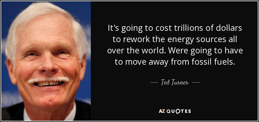 It's going to cost trillions of dollars to rework the energy sources all over the world. Were going to have to move away from fossil fuels. - Ted Turner