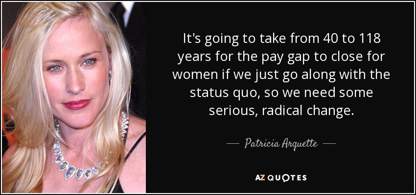 It's going to take from 40 to 118 years for the pay gap to close for women if we just go along with the status quo, so we need some serious, radical change. - Patricia Arquette