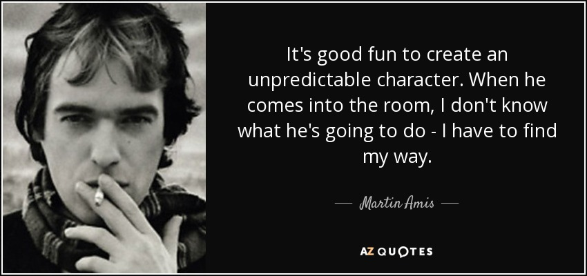 It's good fun to create an unpredictable character. When he comes into the room, I don't know what he's going to do - I have to find my way. - Martin Amis