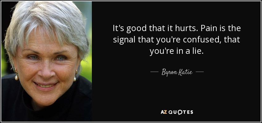It's good that it hurts. Pain is the signal that you're confused, that you're in a lie. - Byron Katie
