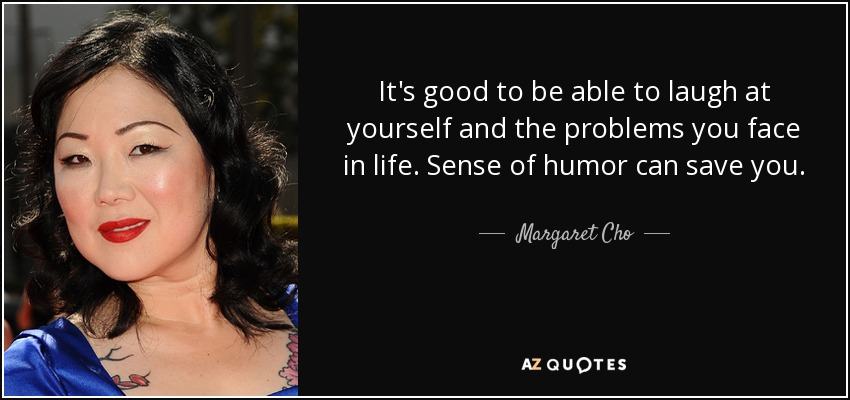 It's good to be able to laugh at yourself and the problems you face in life. Sense of humor can save you. - Margaret Cho