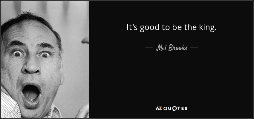Mel Brooks Quote Its Good To Be The King
