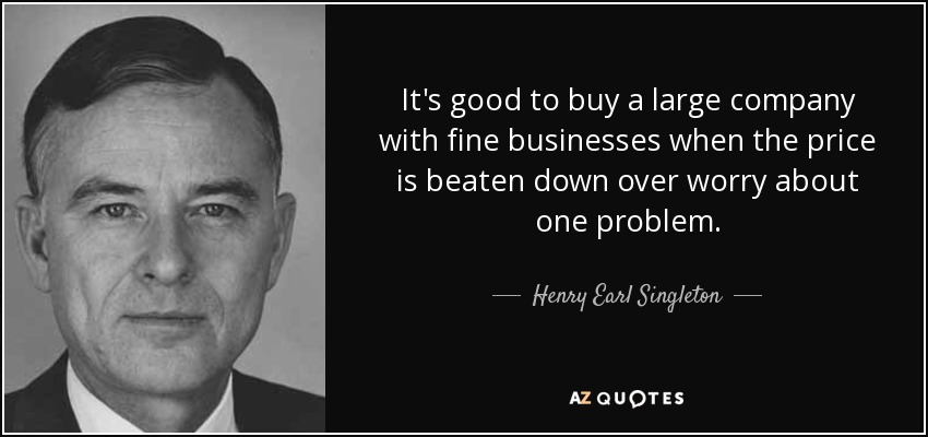It's good to buy a large company with fine businesses when the price is beaten down over worry about one problem. - Henry Earl Singleton